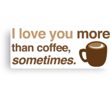 I love you more than coffee, sometimes Canvas Print