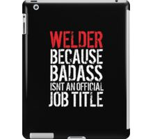 Excellent 'Welder because Badass Isn't an Official Job Title' Tshirt, Accessories and Gifts iPad Case/Skin