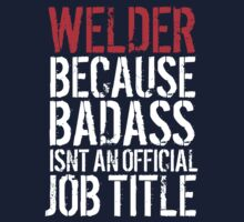 Excellent 'Welder because Badass Isn't an Official Job Title' Tshirt, Accessories and Gifts by Albany Retro