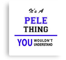 It's a PELE thing, you wouldn't understand !! Canvas Print