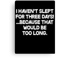 I havent slept for three days because that would be too long. Canvas Print