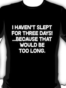 I havent slept for three days because that would be too long. T-Shirt