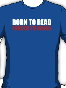 Cool 'Born to Read, Forced to Work' T-Shirt T-Shirt