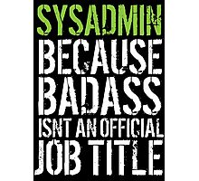 Hilarious 'Sysadmin because Badass Isn't an Official Job Title' Tshirt, Accessories and Gifts Photographic Print