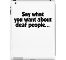 Say what you want about deaf people iPad Case/Skin