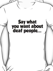 Say what you want about deaf people T-Shirt