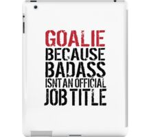 Must-Have 'Goalie because Badass Isn't an Official Job Title' Tshirt, Accessories and Gifts iPad Case/Skin