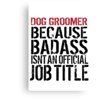 Humorous 'Dog Groomer because Badass Isn't an Official Job Title' Tshirt, Accessories and Gifts Canvas Print
