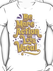 BE MORE ACTION AND LESS VOCAL T-Shirt