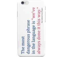 "The most dangerous phrase in the language is ""we've always done it this way."" iPhone Case/Skin"
