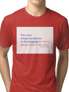 """The most dangerous phrase in the language is """"we've always done it this way."""" Tri-blend T-Shirt"""