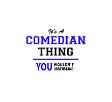 It's a COMEDIAN thing, you wouldn't understand !! Photographic Print