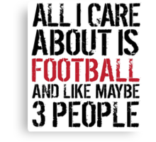 Humorous 'All I Care About Is Football And Maybe Like 3 People' Tshirt, Accessories and Gifts Canvas Print