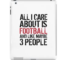 Humorous 'All I Care About Is Football And Maybe Like 3 People' Tshirt, Accessories and Gifts iPad Case/Skin