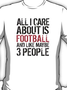 Humorous 'All I Care About Is Football And Maybe Like 3 People' Tshirt, Accessories and Gifts T-Shirt