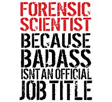 Humorous 'Forensic Scientist because Badass Isn't an Official Job Title' Tshirt, Accessories and Gifts Photographic Print