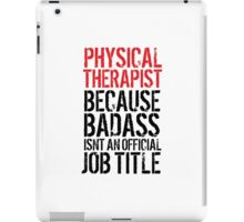 Cool 'Physical Therapist because Badass Isn't an Official Job Title' Tshirt, Accessories and Gifts iPad Case/Skin