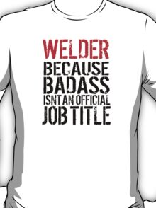 Humorous 'Welder because Badass Isn't an Official Job Title' Tshirt, Accessories and Gifts T-Shirt