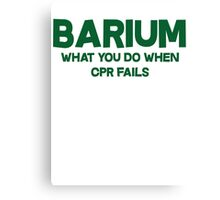 Barium What you do when CPR fails Canvas Print
