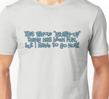 This whole grown-up thing has been fun, but I have to go now. Unisex T-Shirt
