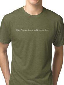 Two Aspies don't walk into a bar. (White text) Tri-blend T-Shirt