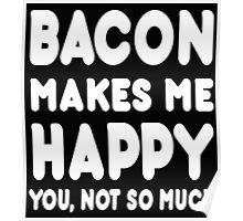Bacon Makes Me Happy You, Not So Much Poster
