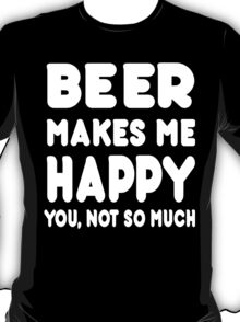 BEER Makes Me Happy You, Not So Much T-Shirt
