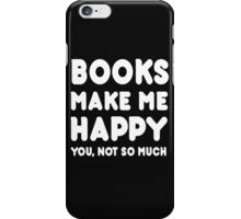Books Makes Me Happy You, Not So Much iPhone Case/Skin