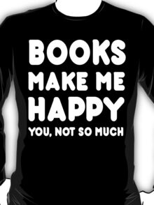 Books Makes Me Happy You, Not So Much T-Shirt