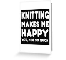 Knitting Makes Me Happy You, Not So Much Greeting Card