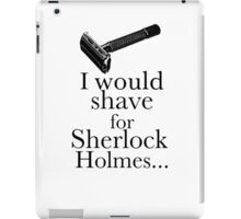 I would shave for Sherlock Holmes... iPad Case/Skin