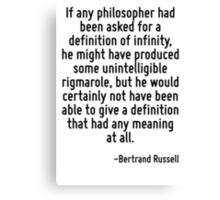 If any philosopher had been asked for a definition of infinity, he might have produced some unintelligible rigmarole, but he would certainly not have been able to give a definition that had any meani Canvas Print
