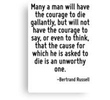 Many a man will have the courage to die gallantly, but will not have the courage to say, or even to think, that the cause for which he is asked to die is an unworthy one. Canvas Print