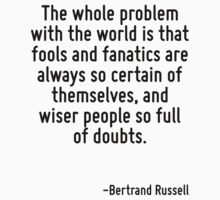 The whole problem with the world is that fools and fanatics are always so certain of themselves, and wiser people so full of doubts. by Quotr