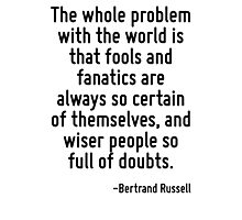 The whole problem with the world is that fools and fanatics are always so certain of themselves, and wiser people so full of doubts. Photographic Print