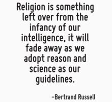 Religion is something left over from the infancy of our intelligence, it will fade away as we adopt reason and science as our guidelines. by Quotr