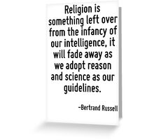 Religion is something left over from the infancy of our intelligence, it will fade away as we adopt reason and science as our guidelines. Greeting Card