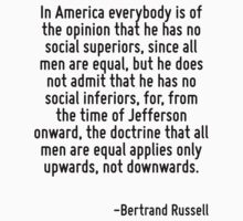 In America everybody is of the opinion that he has no social superiors, since all men are equal, but he does not admit that he has no social inferiors, for, from the time of Jefferson onward, the doc by Quotr