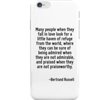 Many people when they fall in love look for a little haven of refuge from the world, where they can be sure of being admired when they are not admirable, and praised when they are not praiseworthy. iPhone Case/Skin