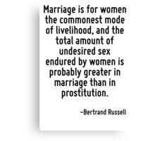 Marriage is for women the commonest mode of livelihood, and the total amount of undesired sex endured by women is probably greater in marriage than in prostitution. Canvas Print
