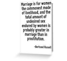 Marriage is for women the commonest mode of livelihood, and the total amount of undesired sex endured by women is probably greater in marriage than in prostitution. Greeting Card