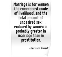 Marriage is for women the commonest mode of livelihood, and the total amount of undesired sex endured by women is probably greater in marriage than in prostitution. Poster