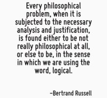 Every philosophical problem, when it is subjected to the necessary analysis and justification, is found either to be not really philosophical at all, or else to be, in the sense in which we are using by Quotr