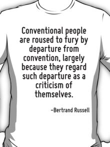Conventional people are roused to fury by departure from convention, largely because they regard such departure as a criticism of themselves. T-Shirt