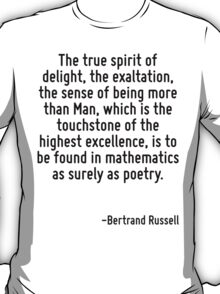 The true spirit of delight, the exaltation, the sense of being more than Man, which is the touchstone of the highest excellence, is to be found in mathematics as surely as poetry. T-Shirt