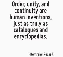Order, unity, and continuity are human inventions, just as truly as catalogues and encyclopedias. by Quotr