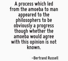 A process which led from the amoeba to man appeared to the philosophers to be obviously a progress though whether the amoeba would agree with this opinion is not known. by Quotr