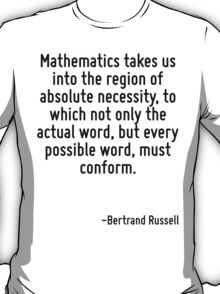 Mathematics takes us into the region of absolute necessity, to which not only the actual word, but every possible word, must conform. T-Shirt