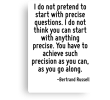 I do not pretend to start with precise questions. I do not think you can start with anything precise. You have to achieve such precision as you can, as you go along. Canvas Print
