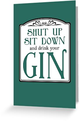Shut Up, Sit Down and Drink Your Gin by QueenHare